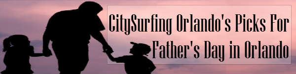 CitySurfing Orlando's Picks for Celebrating Father's Day in Orlando