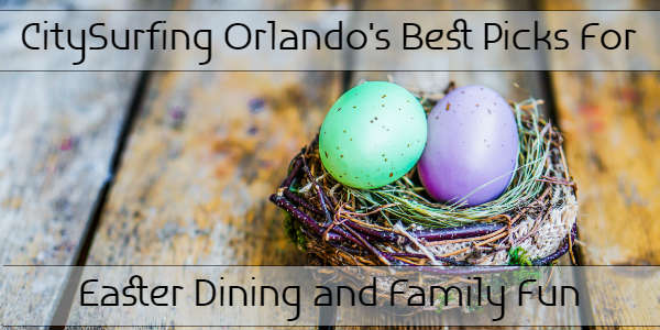 CitySurfing Orlando's Picks For Easter Dining and Family Fun In Orlando