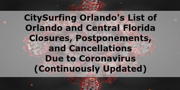 CitySurfing Orlando's List of Orlando and Central Florida Closures, Postponements, and Cancellations Due to #Coronavirus Continuously Updated